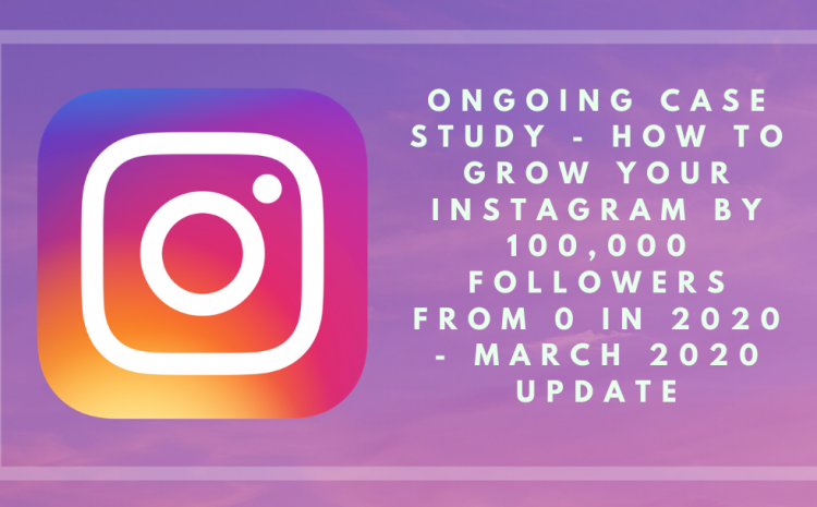 Ongoing Case Study – How to Grow your Instagram by 100,000 Followers From 0 in 2020 – March 2020 Update